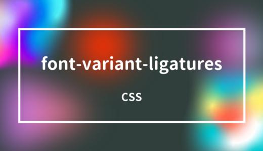 [CSS] font-variant-ligaturesプロパティで合字や前後関係に依存する字体を指定しよう!