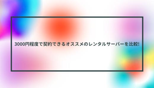 3000円程度で契約できるオススメのレンタルサーバーを比較!